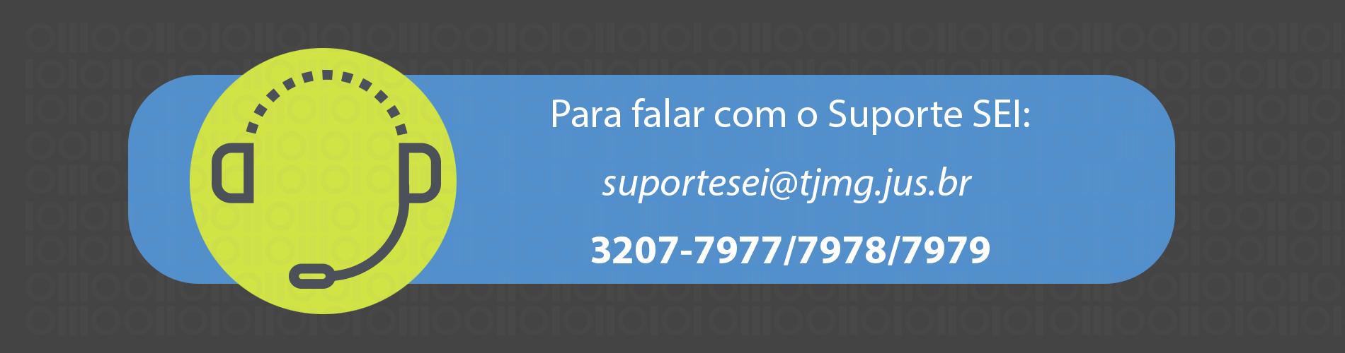 Para falar com o Suporte SEI: suportesei@tjmg.jus.br, 3207-7977, 3207-7978, 3207-7979.